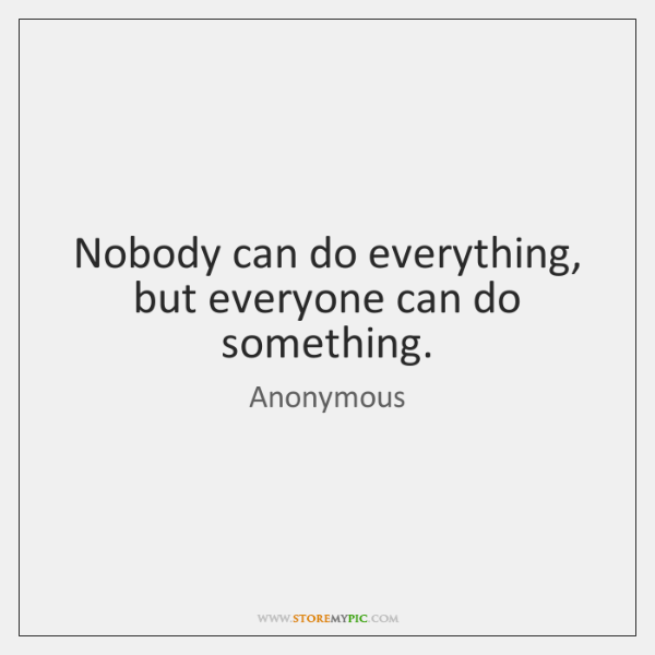 Nobody can do everything, but everyone can do something.