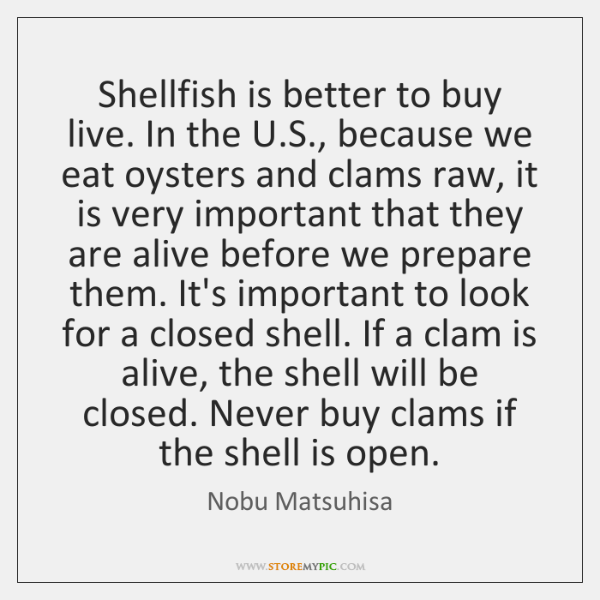 Shellfish is better to buy live. In the U.S., because we ...