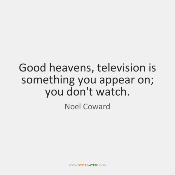 Good heavens, television is something you appear on; you don't watch.