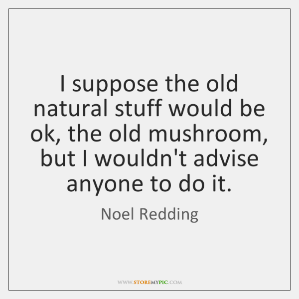 I suppose the old natural stuff would be ok, the old mushroom, ...