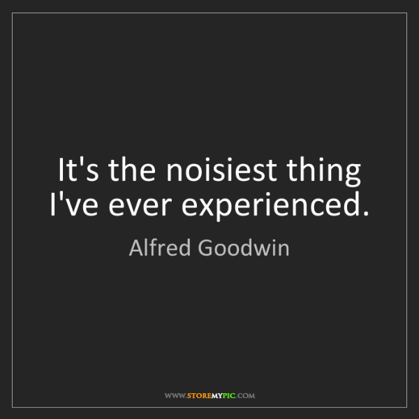 Alfred Goodwin: It's the noisiest thing I've ever experienced.