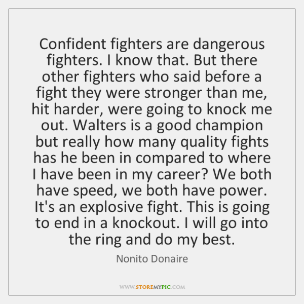 Confident fighters are dangerous fighters. I know that. But there other fighters ...