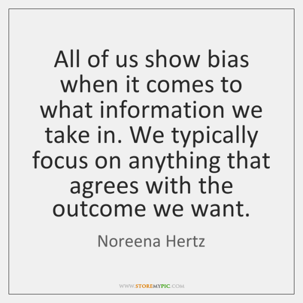 All of us show bias when it comes to what information we ...