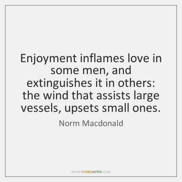 Enjoyment inflames love in some men, and extinguishes it in others: the ...
