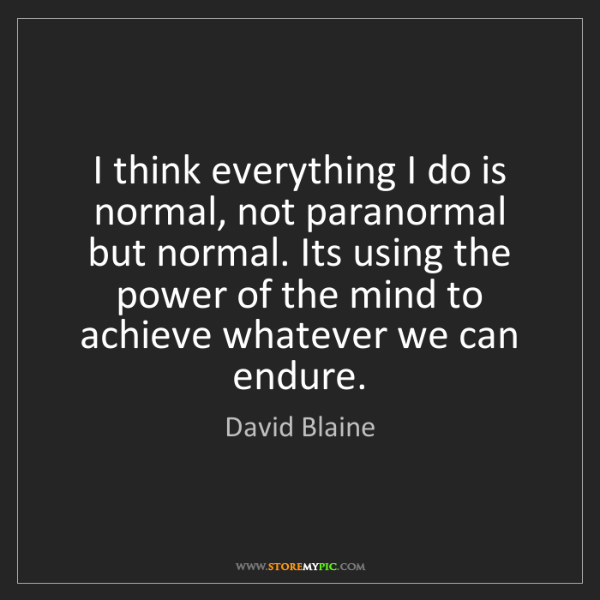 David Blaine: I think everything I do is normal, not paranormal but...