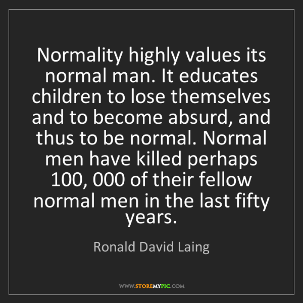 Ronald David Laing: Normality highly values its normal man. It educates children...