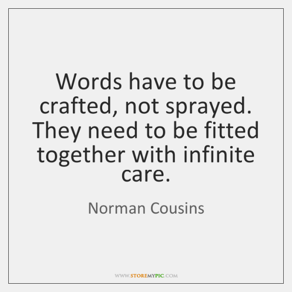 Words have to be crafted, not sprayed. They need to be fitted ...