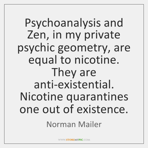 Psychoanalysis and Zen, in my private psychic geometry, are equal to nicotine. ...