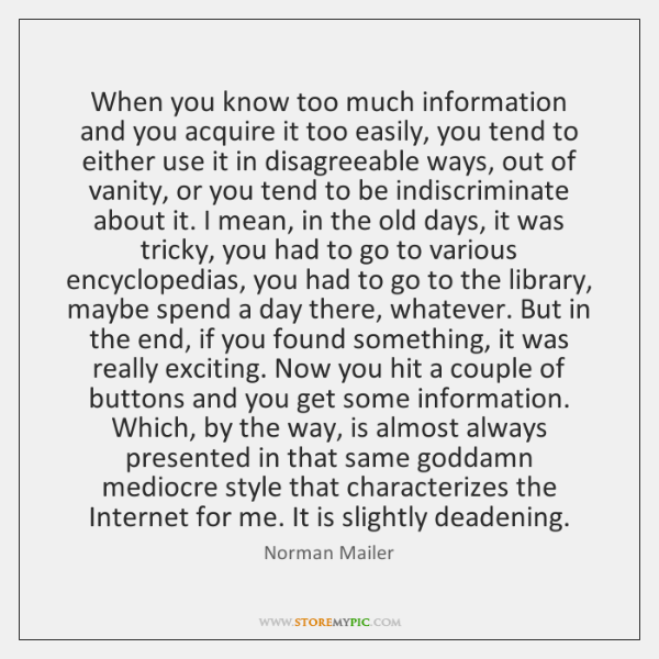 When you know too much information and you acquire it too easily, ...