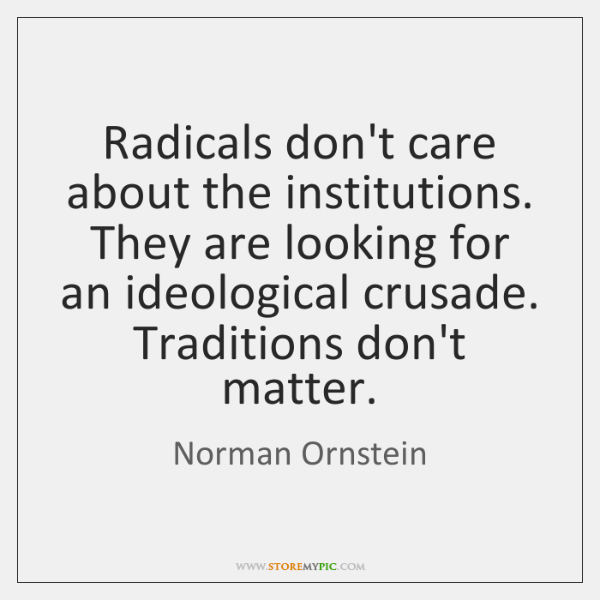 Radicals don't care about the institutions. They are looking for an ideological ...