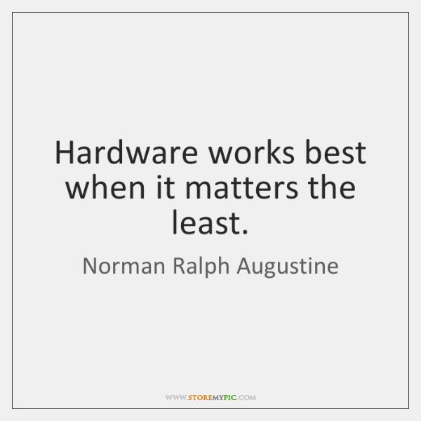 Hardware works best when it matters the least.