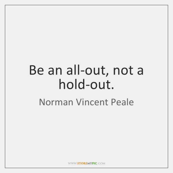 Be an all-out, not a hold-out.