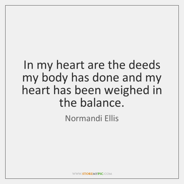 In my heart are the deeds my body has done and my ...