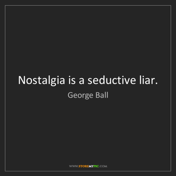 George Ball: Nostalgia is a seductive liar.