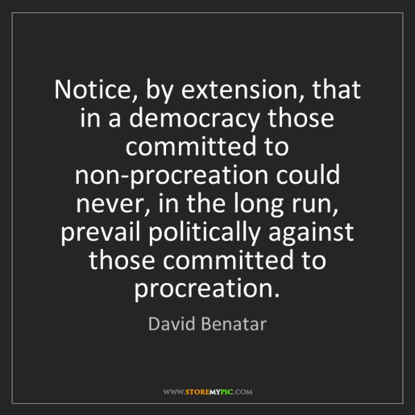David Benatar: Notice, by extension, that in a democracy those committed...