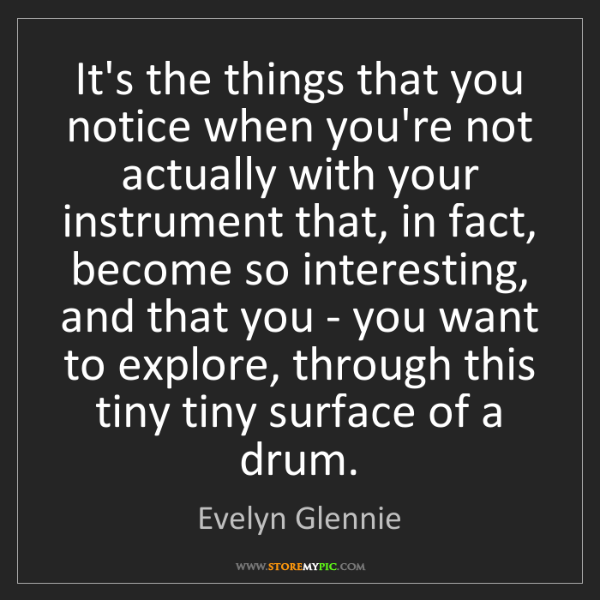 Evelyn Glennie: It's the things that you notice when you're not actually...