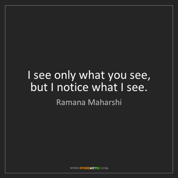 Ramana Maharshi: I see only what you see, but I notice what I see.