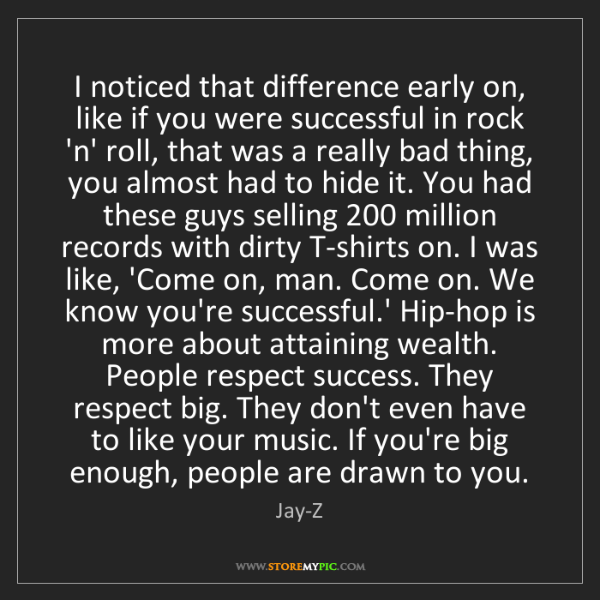 Jay-Z: I noticed that difference early on, like if you were...