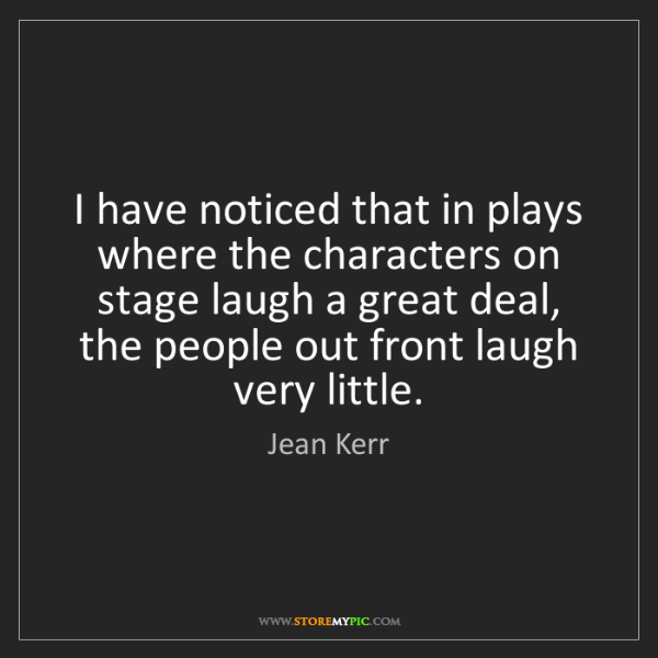 Jean Kerr: I have noticed that in plays where the characters on...