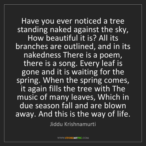 Jiddu Krishnamurti: Have you ever noticed a tree standing naked against the...