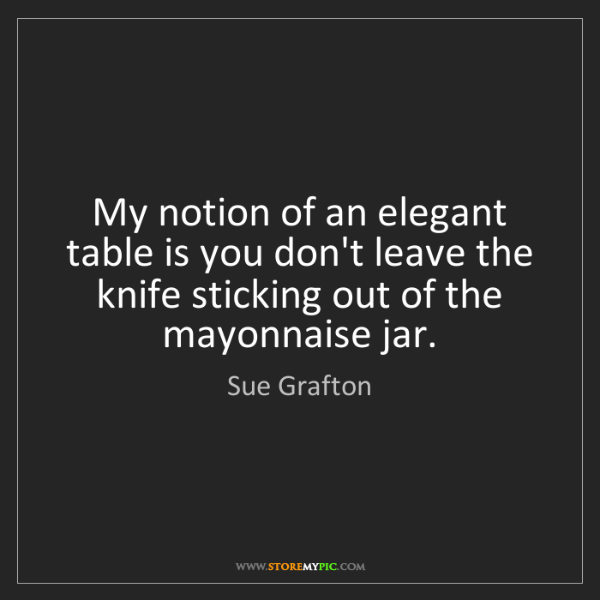 Sue Grafton: My notion of an elegant table is you don't leave the...