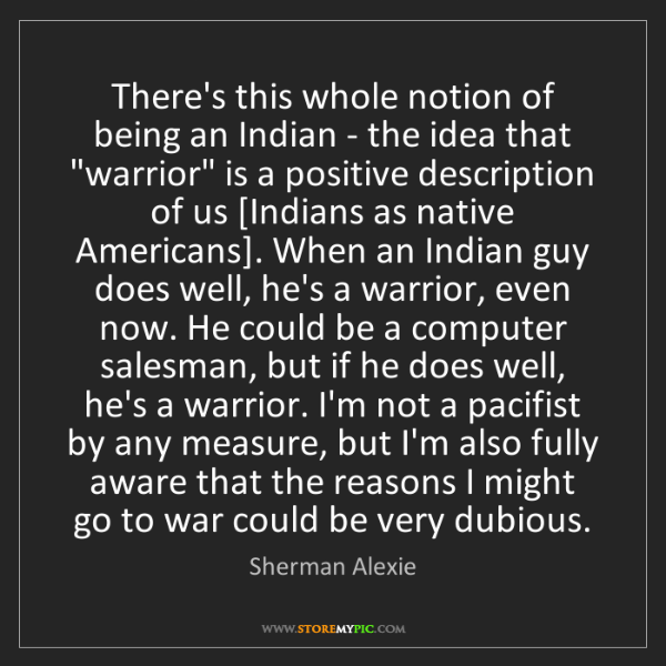 Sherman Alexie: There's this whole notion of being an Indian - the idea...