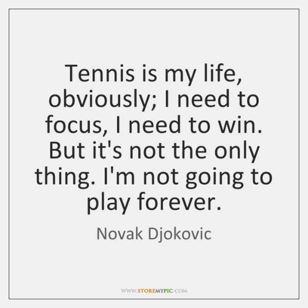 Tennis is my life, obviously; I need to focus, I need to ...