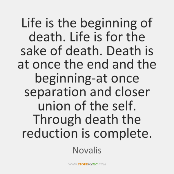 Life is the beginning of death. Life is for the sake of ...