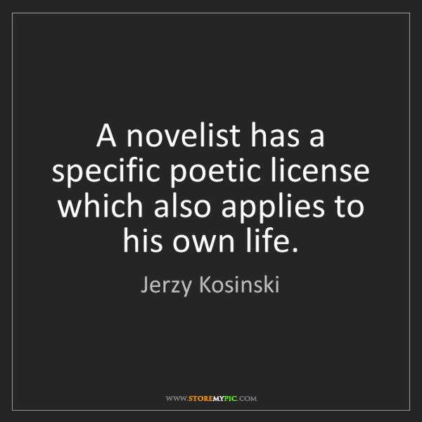 Jerzy Kosinski: A novelist has a specific poetic license which also applies...