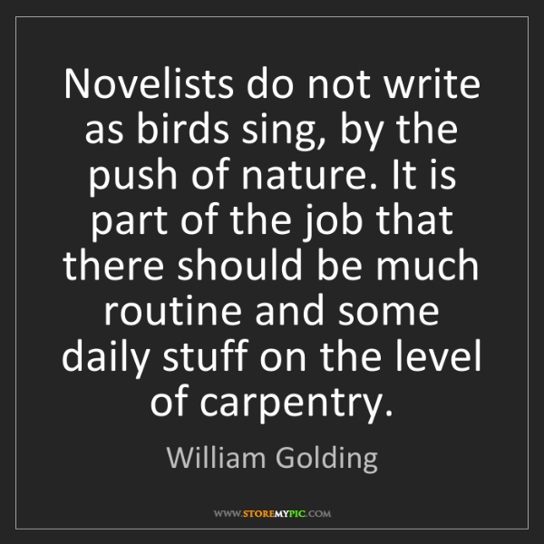 William Golding: Novelists do not write as birds sing, by the push of...