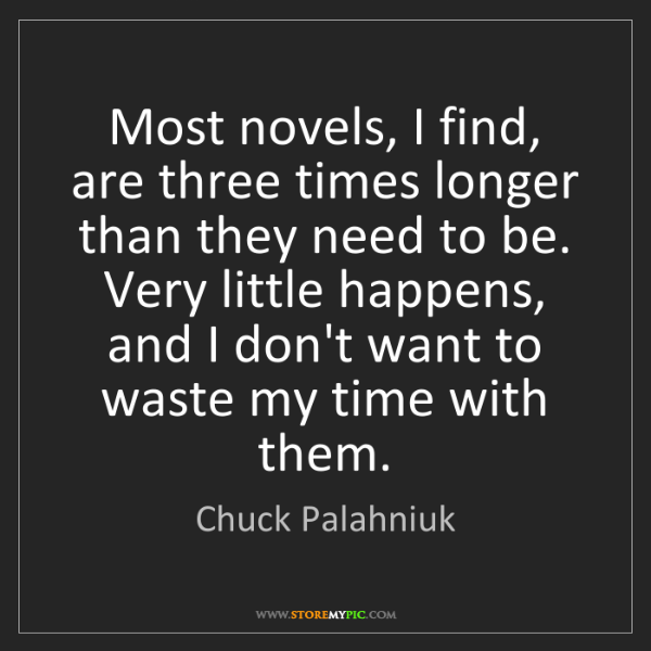 Chuck Palahniuk: Most novels, I find, are three times longer than they...