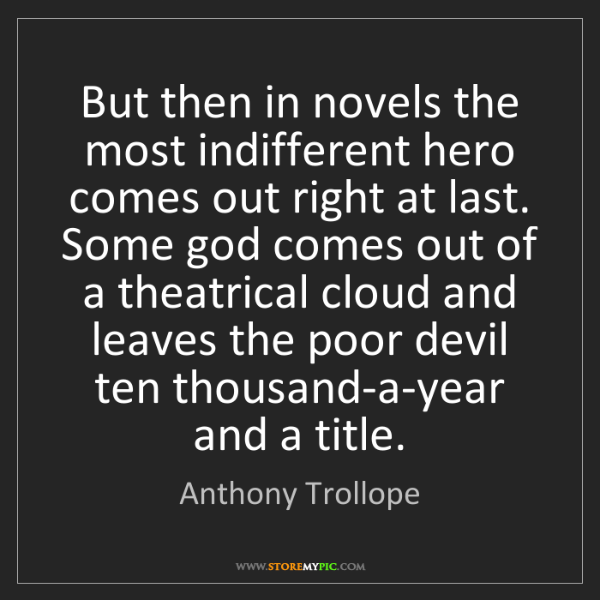 Anthony Trollope: But then in novels the most indifferent hero comes out...