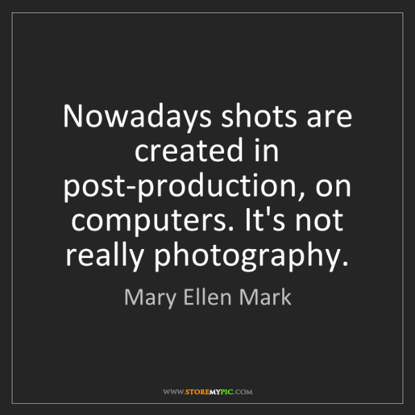 Mary Ellen Mark: Nowadays shots are created in post-production, on computers....