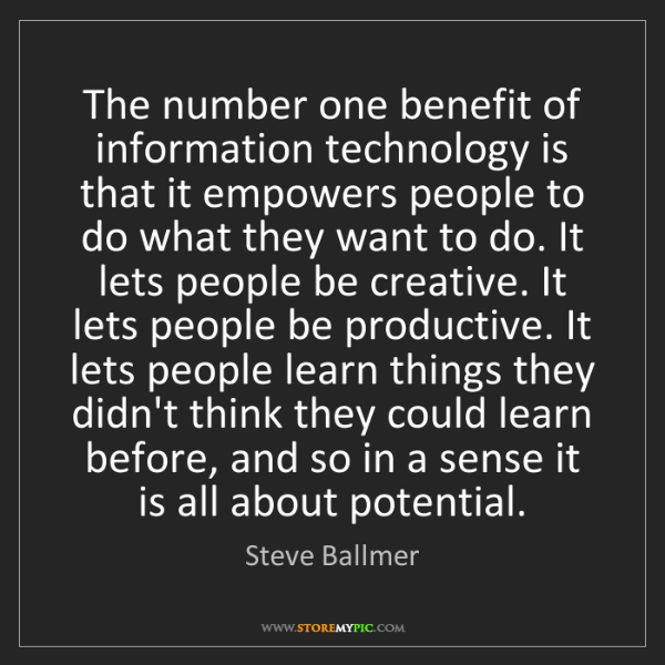 Steve Ballmer: The number one benefit of information technology is that...