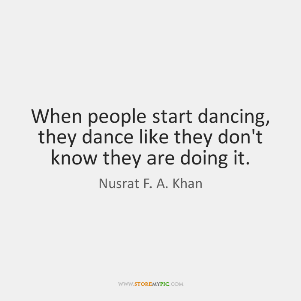 When people start dancing, they dance like they don't know they are ...