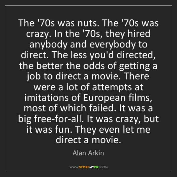 Alan Arkin: The '70s was nuts. The '70s was crazy. In the '70s, they...