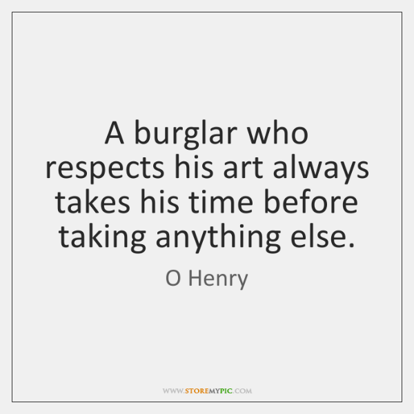 A burglar who respects his art always takes his time before taking ...