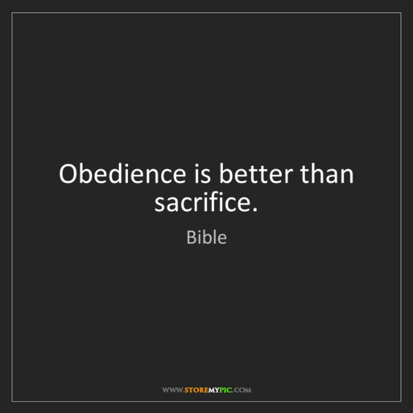 Bible: Obedience is better than sacrifice.