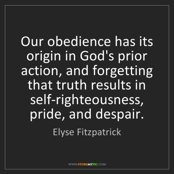 Elyse Fitzpatrick: Our obedience has its origin in God's prior action, and...