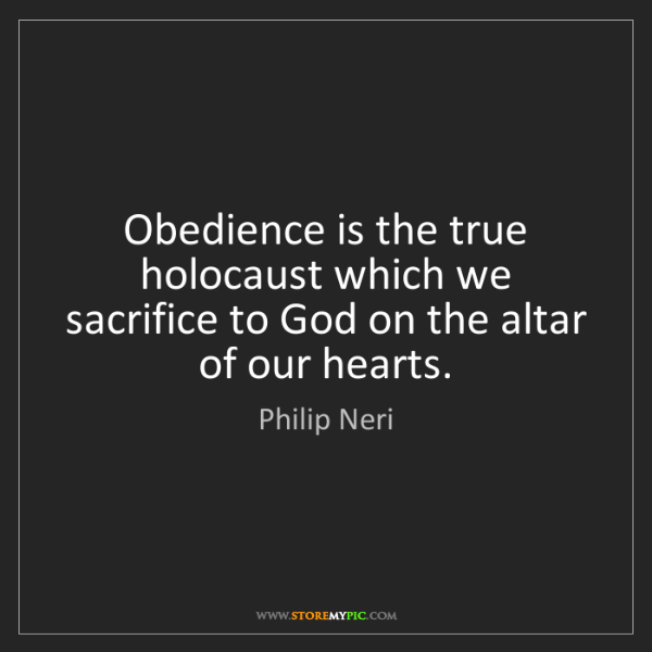 Philip Neri: Obedience is the true holocaust which we sacrifice to...