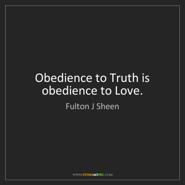 Fulton J Sheen: Obedience to Truth is obedience to Love.
