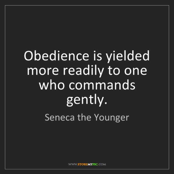 Seneca the Younger: Obedience is yielded more readily to one who commands...