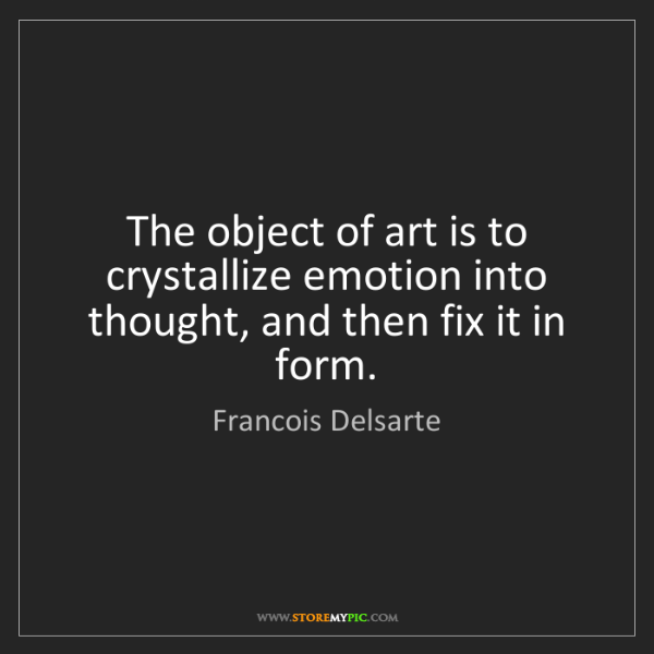 Francois Delsarte: The object of art is to crystallize emotion into thought,...