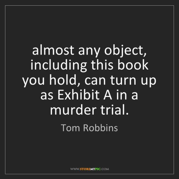 Tom Robbins: almost any object, including this book you hold, can...
