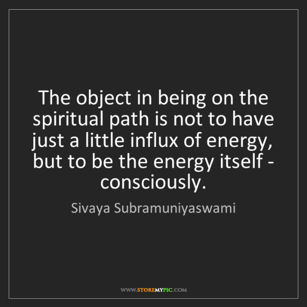 Sivaya Subramuniyaswami: The object in being on the spiritual path is not to have...
