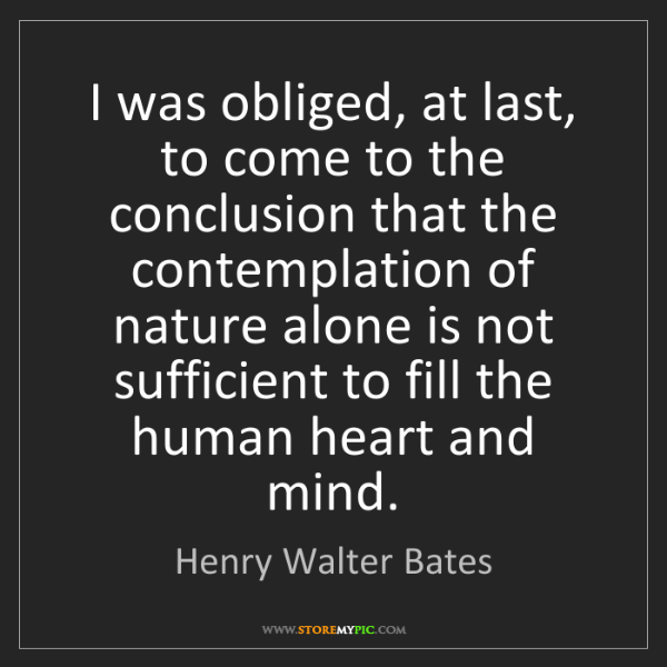 Henry Walter Bates: I was obliged, at last, to come to the conclusion that...