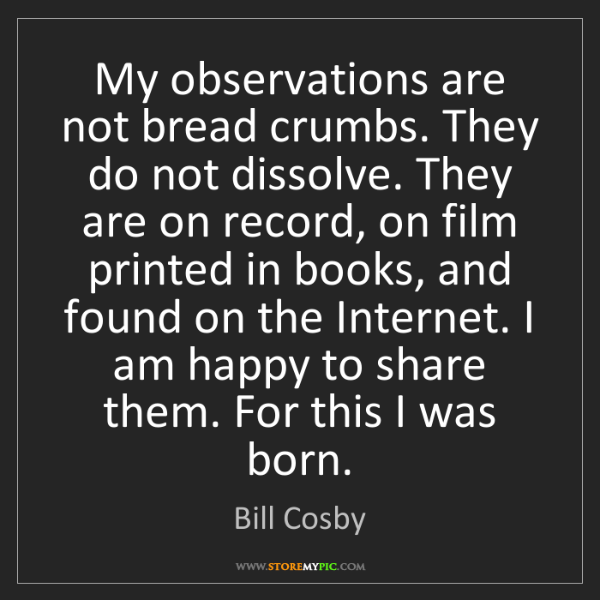 Bill Cosby: My observations are not bread crumbs. They do not dissolve....