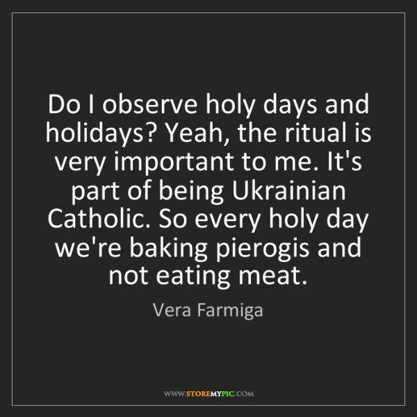 Vera Farmiga: Do I observe holy days and holidays? Yeah, the ritual...