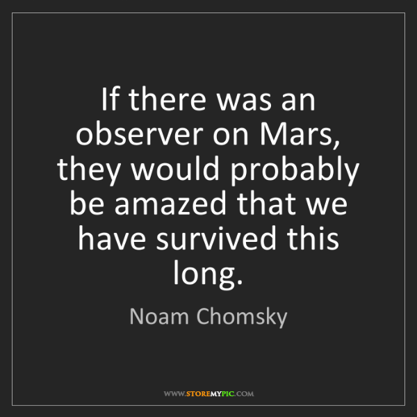 Noam Chomsky: If there was an observer on Mars, they would probably...