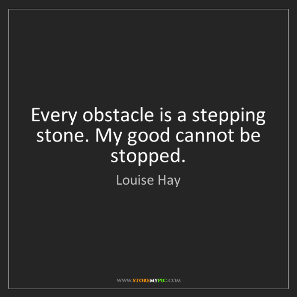 Louise Hay: Every obstacle is a stepping stone. My good cannot be...